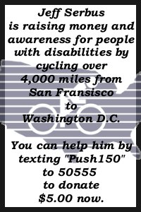 Jeff Serbus is raising money and awareness for people with disabilities by cycling over 4,000 miles from San Fransisco to Washington D.C..  You can help him by texting 'Push150' to 50555 to donate $5 now.